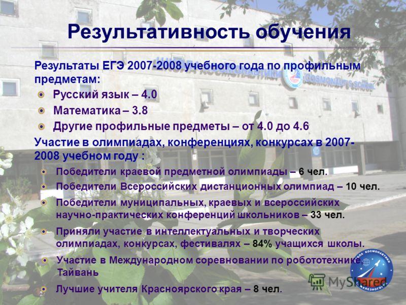 Результативность обучения Результаты ЕГЭ 2007-2008 учебного года по профильным предметам: Русский язык – 4.0 Математика – 3.8 Другие профильные предметы – от 4.0 до 4.6 Участие в олимпиадах, конференциях, конкурсах в 2007- 2008 учебном году : Победит