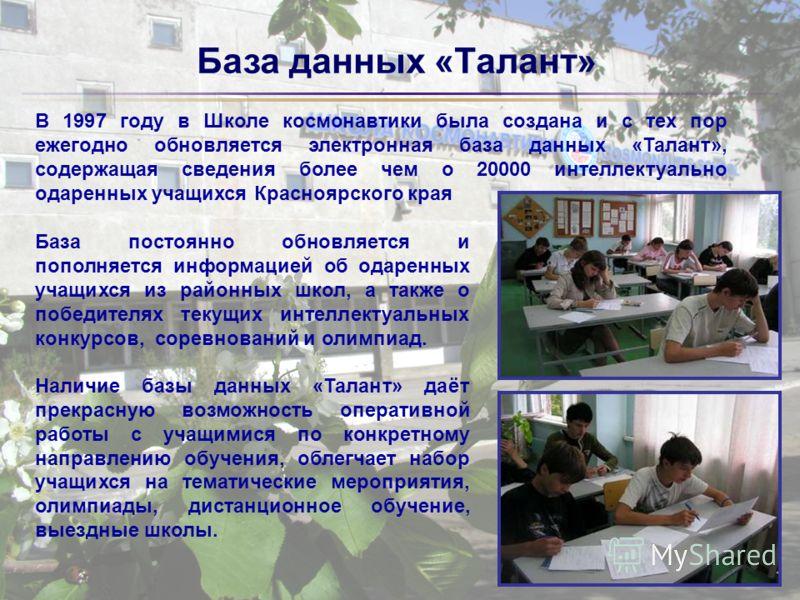 База данных «Талант» В 1997 году в Школе космонавтики была создана и с тех пор ежегодно обновляется электронная база данных «Талант», содержащая сведения более чем о 20000 интеллектуально одаренных учащихся Красноярского края База постоянно обновляет