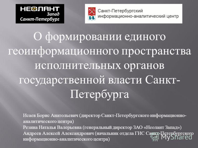 О формировании единого геоинформационного пространства исполнительных органов государственной власти Санкт - Петербурга Исаев Борис Анатольевич ( дире