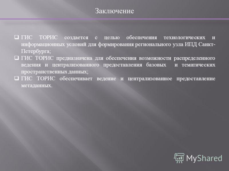 Заключение ГИС ТОРИС создается с целью обеспечения технологических и информационных условий для формирования регионального узла ИПД Санкт - Петербурга ; ГИС ТОРИС предназначена для обеспечения возможности распределенного ведения и централизованного п