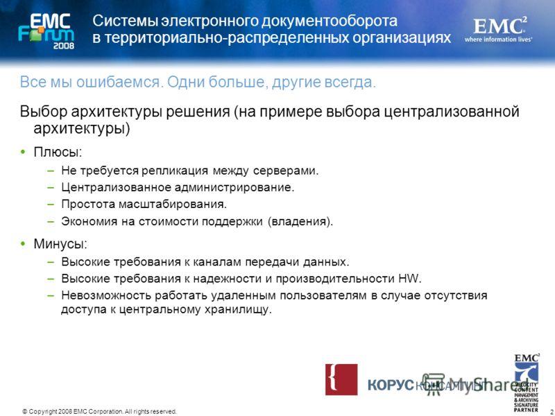 2 © Copyright 2008 EMC Corporation. All rights reserved. Системы электронного документооборота в территориально-распределенных организациях Выбор архитектуры решения (на примере выбора централизованной архитектуры) Плюсы: –Не требуется репликация меж