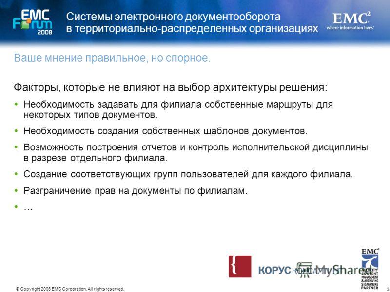 3 © Copyright 2008 EMC Corporation. All rights reserved. Системы электронного документооборота в территориально-распределенных организациях Факторы, которые не влияют на выбор архитектуры решения: Необходимость задавать для филиала собственные маршру