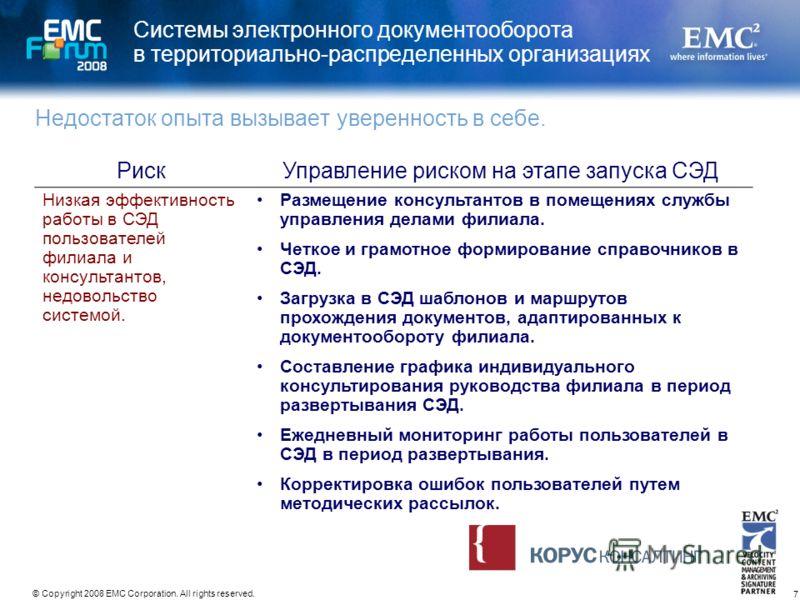 7 © Copyright 2008 EMC Corporation. All rights reserved. Системы электронного документооборота в территориально-распределенных организациях Недостаток опыта вызывает уверенность в себе. РискУправление риском на этапе запуска СЭД Низкая эффективность