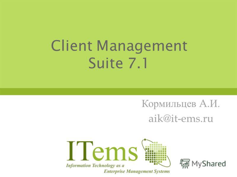 Client Management Suite 7.1 Кормильцев A. И. aik@it-ems.ru