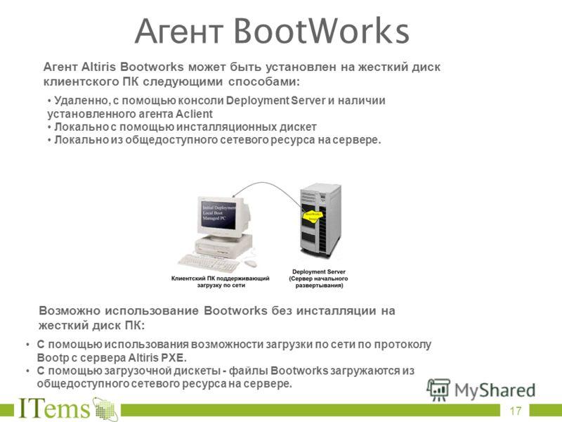 Агент Altiris Bootworks может быть установлен на жесткий диск клиентского ПК следующими способами: Удаленно, с помощью консоли Deployment Server и наличии установленного агента Aclient Локально с помощью инсталляционных дискет Локально из общедоступн
