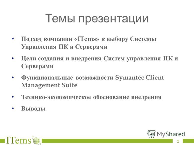 Темы презентации Подход компании «ITems» к выбору Системы Управления ПК и Серверами Цели создания и внедрения Систем управления ПК и Серверами Функциональные возможности Symantec Client Management Suite Технико - экономическое обоснование внедрения В