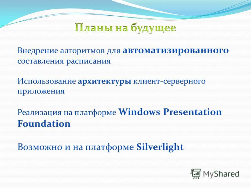 Внедрение алгоритмов для автоматизированного составления расписания Использование архитектуры клиент-серверного приложения Реализация на платформе Windows Presentation Foundation Возможно и на платформе Silverlight