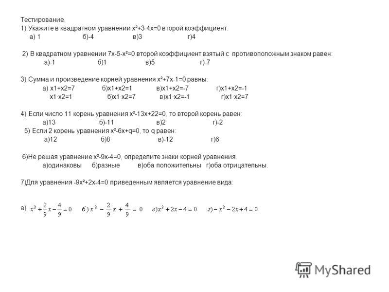 Тестирование. 1) Укажите в квадратном уравнении х²+3-4х=0 второй коэффициент. а) 1 б)-4 в)3 г)4 2) В квадратном уравнении 7х-5-х²=0 второй коэффициент взятый с противоположным знаком равен: а)-1 б)1 в)5 г)-7 3) Сумма и произведение корней уравнения х