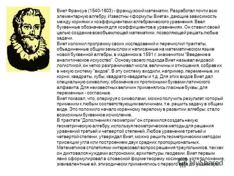 Виет Франсуа (1540-1603) - французский математик. Разработал почти всю элементарную алгебру. Известны «формулы Виета», дающие зависимость между корнями и коэффициентами алгебраического уравнения. Ввел буквенные обозначения для коэффициентов в уравнен