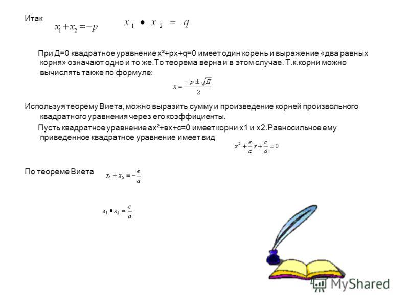 Итак При Д=0 квадратное уравнение х²+pх+q=0 имеет один корень и выражение «два равных корня» означают одно и то же.То теорема верна и в этом случае. Т.к.корни можно вычислять также по формуле: Используя теорему Виета, можно выразить сумму и произведе