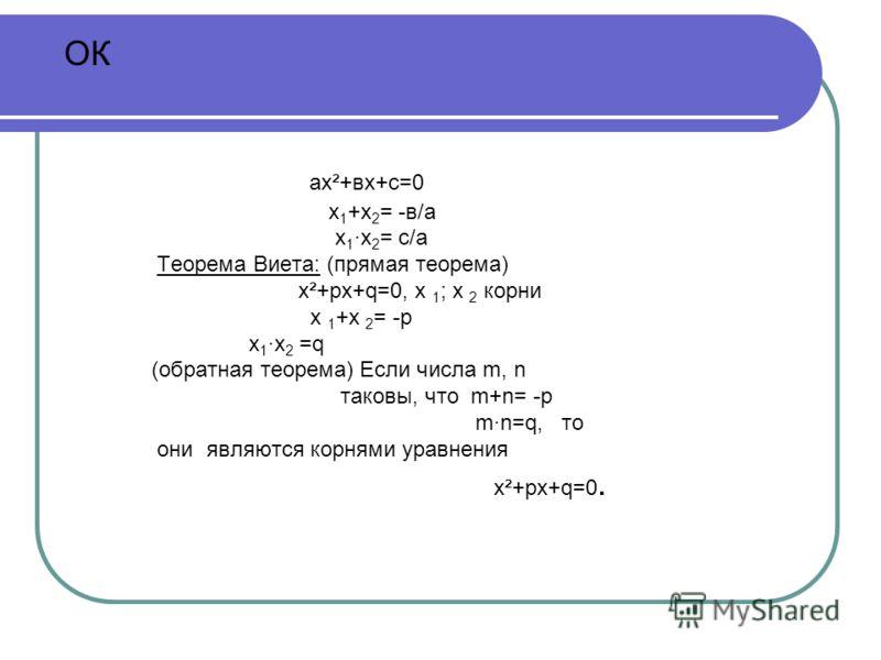 ОК ах²+вх+с=0 х 1 +х 2 = -в/а х 1 ·х 2 = с/а Теорема Виета: (прямая теорема) х²+рх+q=0, х 1 ; х 2 корни х 1 +х 2 = -р х 1 ·х 2 =q (обратная теорема) Если числа m, n таковы, что m+n= -р m·n=q, то они являются корнями уравнения х²+рх+q=0.