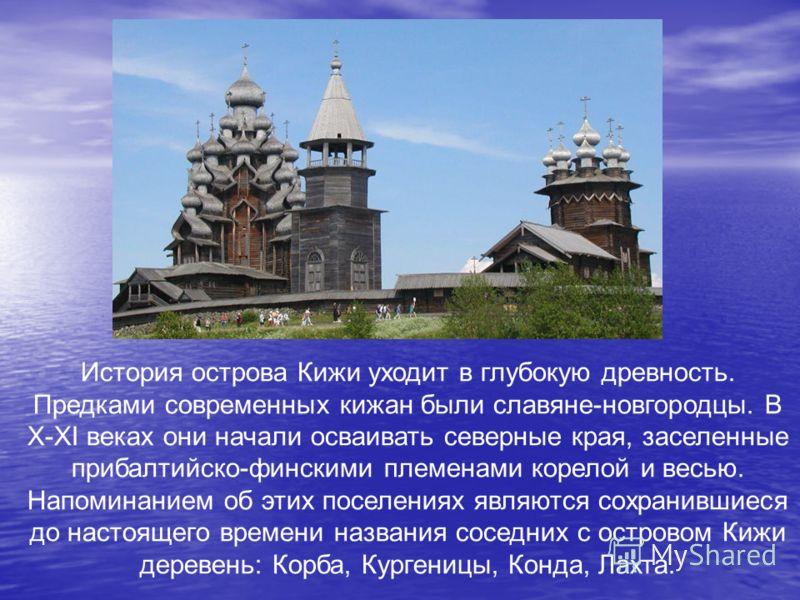 История острова Кижи уходит в глубокую древность. Предками современных кижан были славяне-новгородцы. В X-XI веках они начали осваивать северные края, заселенные прибалтийско-финскими племенами корелой и весью. Напоминанием об этих поселениях являютс
