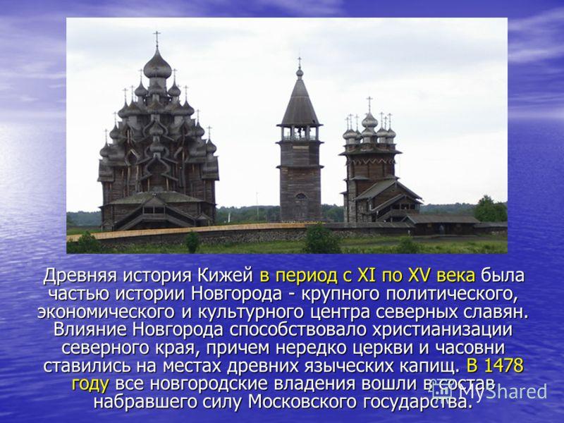 Древняя история Кижей в период с XI по XV века была частью истории Новгорода - крупного политического, экономического и культурного центра северных славян. Влияние Новгорода способствовало христианизации северного края, причем нередко церкви и часовн
