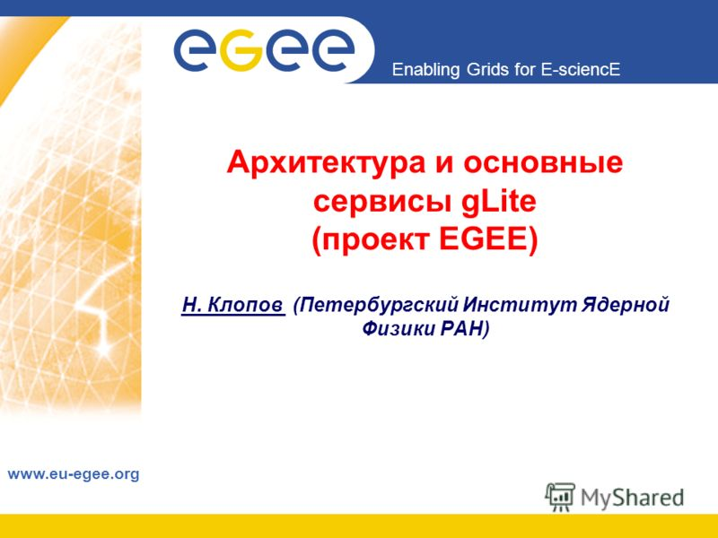 Enabling Grids for E-sciencE www.eu-egee.org Архитектура и основные сервисы gLite (проект EGEE) Н. Клопов (Петербургский Институт Ядерной Физики РАН)