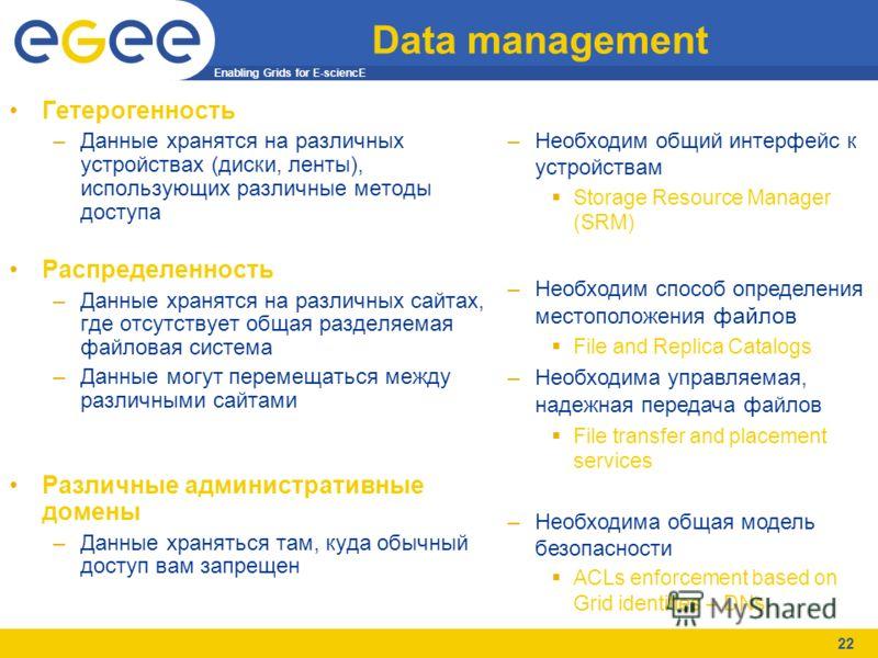 Enabling Grids for E-sciencE 22 Data management Гетерогенность –Данные хранятся на различных устройствах (диски, ленты), использующих различные методы доступа Распределенность –Данные хранятся на различных сайтах, где отсутствует общая разделяемая фа