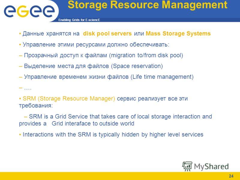 Enabling Grids for E-sciencE 24 Storage Resource Management Данные хранятся на disk pool servers или Mass Storage Systems Управление этими ресурсами должно обеспечивать: – Прозрачный доступ к файлам (migration to/from disk pool) – Выделение места для