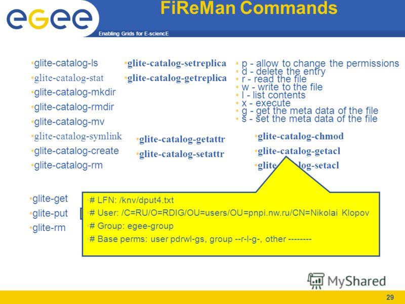 Enabling Grids for E-sciencE 29 gLite I/O glite-get glite-put glite-rm FiReMan Commands glite-catalog-ls glite-catalog-stat glite-catalog-mkdir glite-catalog-rmdir glite-catalog-mv glite-catalog-symlink glite-catalog-create glite-catalog-rm glite-cat