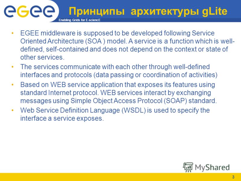 Enabling Grids for E-sciencE 3 Принципы архитектуры gLite EGEE middleware is supposed to be developed following Service Oriented Architecture (SOA ) model. A service is a function which is well- defined, self-contained and does not depend on the cont