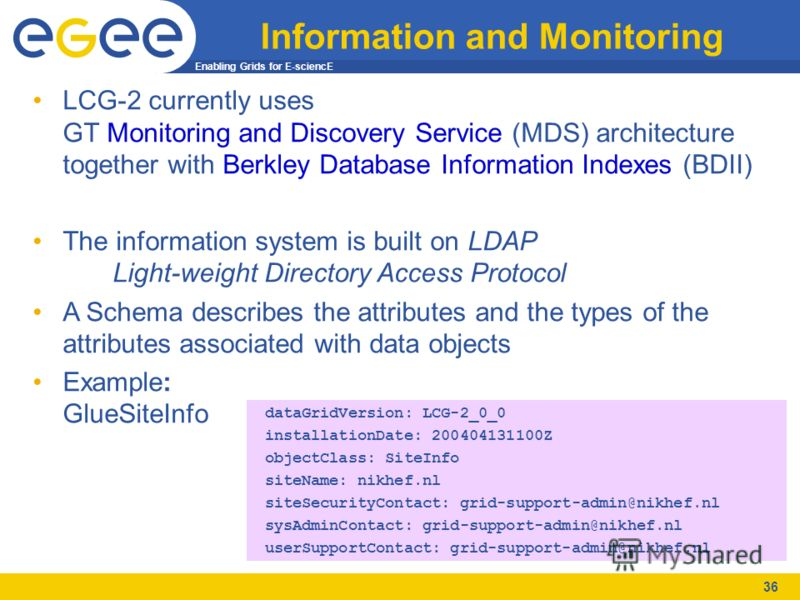 Enabling Grids for E-sciencE 36 Information and Monitoring LCG-2 currently uses GT Monitoring and Discovery Service (MDS) architecture together with Berkley Database Information Indexes (BDII) The information system is built on LDAP Light-weight Dire