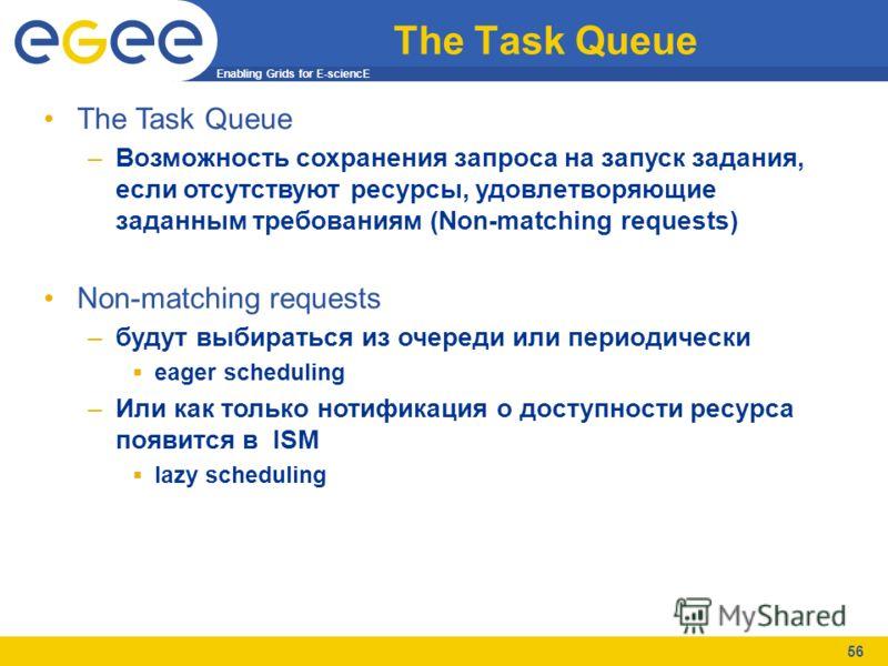 Enabling Grids for E-sciencE 56 The Task Queue –Возможность сохранения запроса на запуск задания, если отсутствуют ресурсы, удовлетворяющие заданным требованиям (Non-matching requests) Non-matching requests –будут выбираться из очереди или периодичес