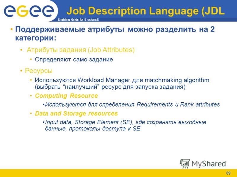 Enabling Grids for E-sciencE 59 Job Description Language (JDL Поддерживаемые атрибуты можно разделить на 2 категории: Атрибуты задания (Job Attributes) Определяют само задание Ресурсы Используются Workload Manager для matchmaking algorithm (выбрать н