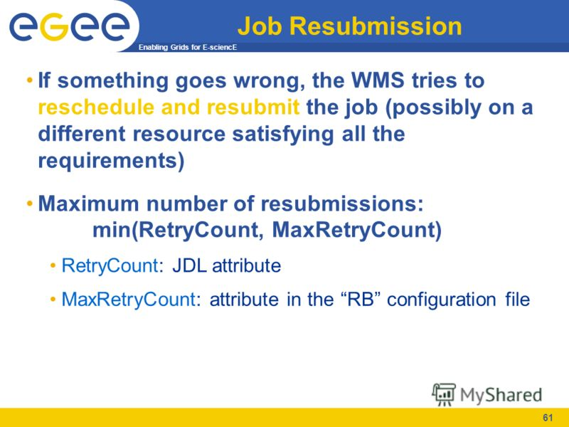 Enabling Grids for E-sciencE 61 Job Resubmission If something goes wrong, the WMS tries to reschedule and resubmit the job (possibly on a different resource satisfying all the requirements) Maximum number of resubmissions: min(RetryCount, MaxRetryCou