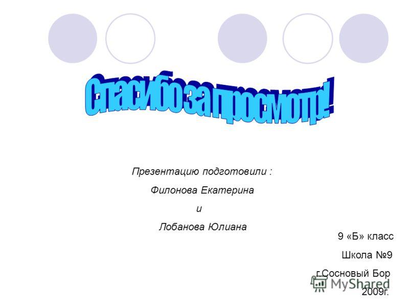 Презентацию подготовили : Филонова Екатерина и Лобанова Юлиана 9 «Б» класс Школа 9 г.Сосновый Бор 2009г.