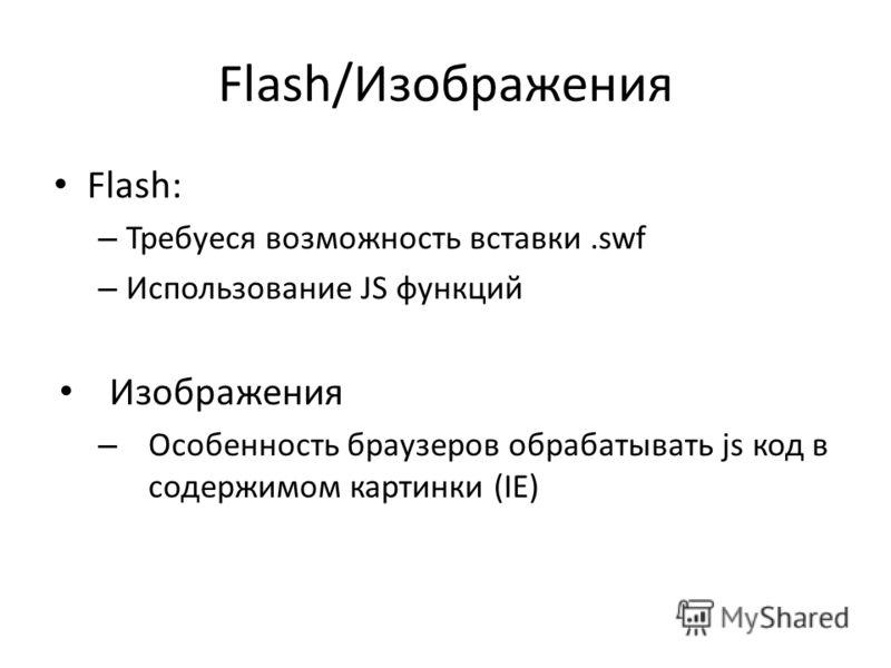 Flash/Изображения Flash: – Требуеся возможность вставки.swf – Использование JS функций Изображения – Особенность браузеров обрабатывать js код в содержимом картинки (IE)