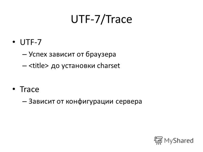 UTF-7/Trace UTF-7 – Успех зависит от браузера – до установки charset Trace – Зависит от конфигурации сервера