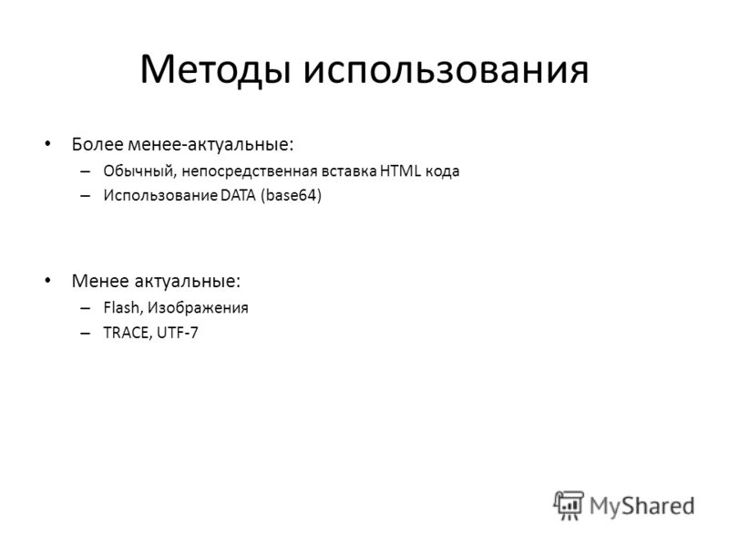 Методы использования Более менее-актуальные: – Обычный, непосредственная вставка HTML кода – Использование DATA (base64) Менее актуальные: – Flash, Изображения – TRACE, UTF-7