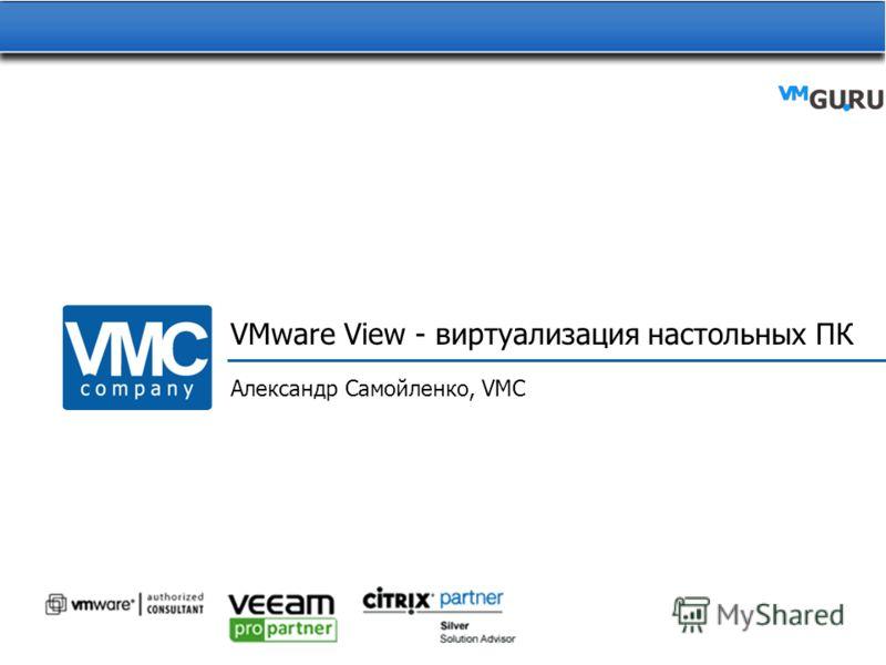 VMware View - виртуализация настольных ПК Александр Самойленко, VMC