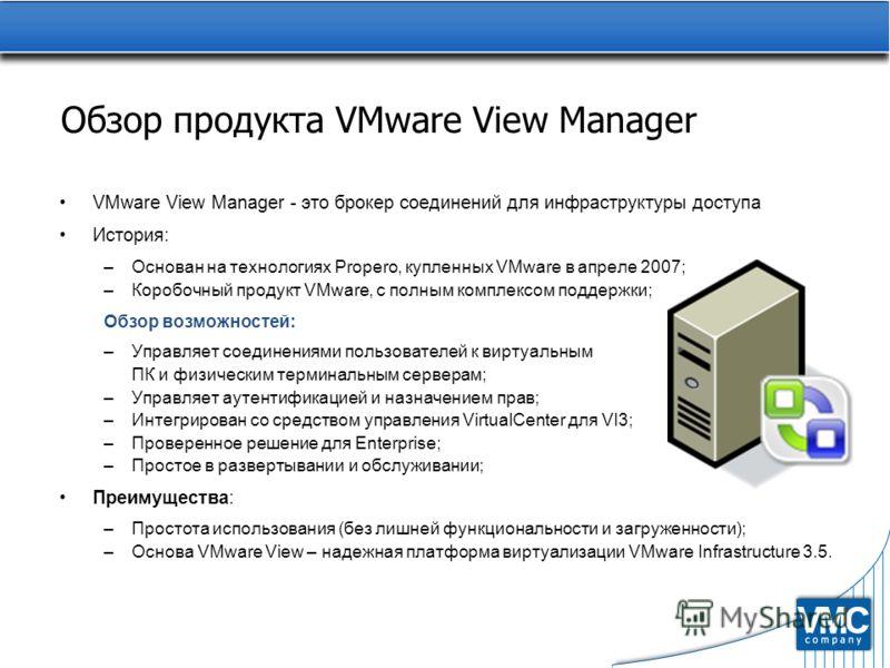 Обзор продукта VMware View Manager VMware View Manager - это брокер соединений для инфраструктуры доступа История: –Основан на технологиях Propero, купленных VMware в апреле 2007; –Коробочный продукт VMware, с полным комплексом поддержки; Обзор возмо