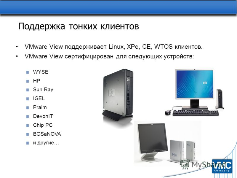 Поддержка тонких клиентов VMware View поддерживает Linux, XPe, CE, WTOS клиентов. VMware View сертифицирован для следующих устройств: WYSE HP Sun Ray IGEL Praim DevonIT Chip PC BOSaNOVA и другие…