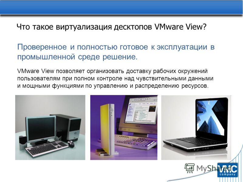 Проверенное и полностью готовое к эксплуатации в промышленной среде решение. VMware View позволяет организовать доставку рабочих окружений пользователям при полном контроле над чувствительными данными и мощными функциями по управлению и распределению