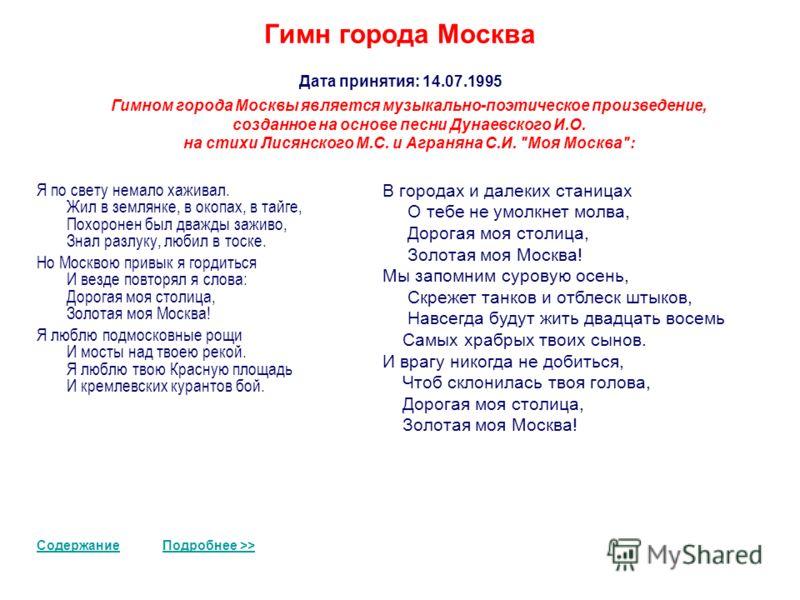 Гимн города Москва Дата принятия: 14.07.1995 СодержаниеПодробнее >> Гимном города Москвы является музыкально-поэтическое произведение, созданное на основе песни Дунаевского И.О. на стихи Лисянского М.С. и Аграняна С.И.