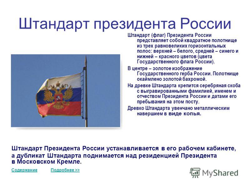 Штандарт президента России Штандарт (флаг) Президента России представляет собой квадратное полотнище из трех равновеликих горизонтальных полос: верхней – белого, средней – синего и нижней – красного цветов (цвета Государственного флага России). В цен