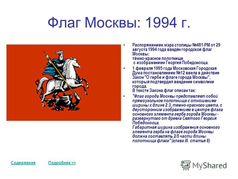 Флаг Москвы: 1994 г. Распоряжением мэра столицы 481-РМ от 29 августа 1994 года введён городской флаг Москвы: тёмно-красное полотнище с изображением Георгия Победоносца. 1 февраля 1995 года Московская Городская Дума постановлением 12 ввела в действие