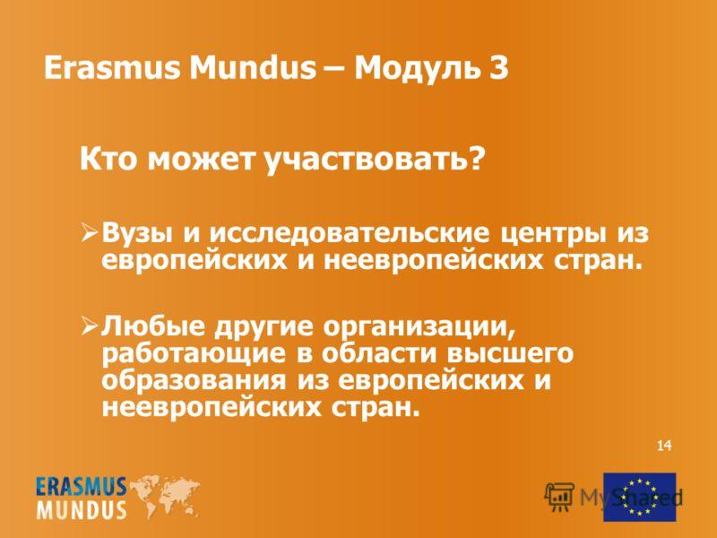 Erasmus Mundus – Модуль 3 Кто может участвовать? Вузы и исследовательские центры из европейских и неевропейских стран. Любые другие организации, работающие в области высшего образования из европейских и неевропейских стран. 14
