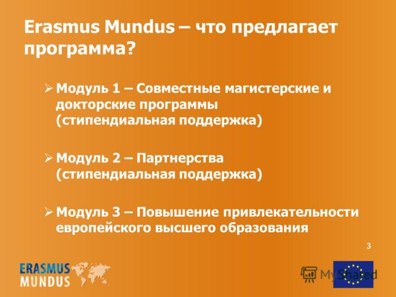 Erasmus Mundus – что предлагает программа? Модуль 1 – Совместные магистерские и докторские программы (стипендиальная поддержка) Модуль 2 – Партнерства (стипендиальная поддержка) Модуль 3 – Повышение привлекательности европейского высшего образования