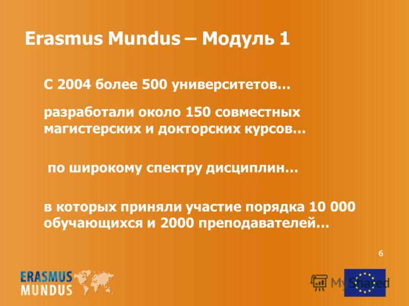 Erasmus Mundus – Модуль 1 С 2004 более 500 университетов… разработали около 150 совместных магистерских и докторских курсов… по широкому спектру дисциплин… в которых приняли участие порядка 10 000 обучающихся и 2000 преподавателей… 6