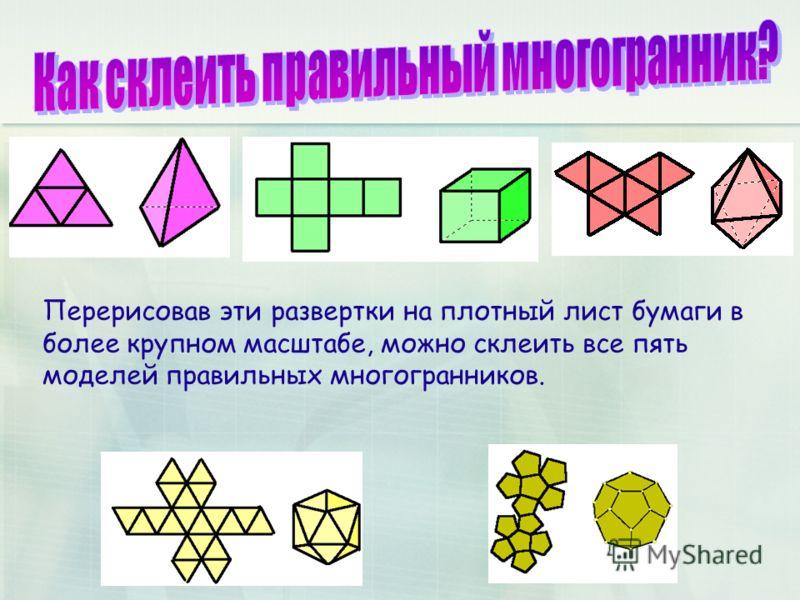 Перерисовав эти развертки на плотный лист бумаги в более крупном масштабе, можно склеить все пять моделей правильных многогранников.