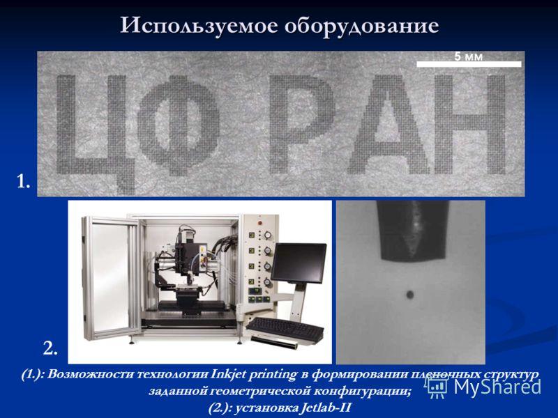 Используемое оборудование (1.): Возможности технологии Inkjet printing в формировании пленочных структур заданной геометрической конфигурации; (2.): установка Jetlab-II 1. 2.