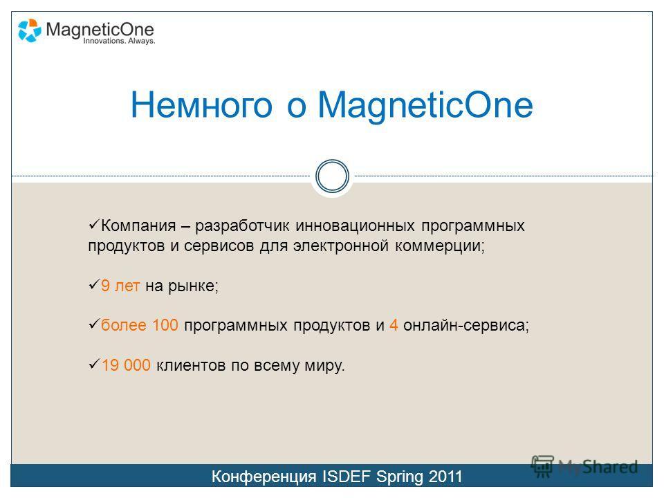 Немного о MagneticOne Конференция ISDEF Spring 2011 Компания – разработчик инновационных программных продуктов и сервисов для электронной коммерции; 9 лет на рынке; более 100 программных продуктов и 4 онлайн-сервиса; 19 000 клиентов по всему миру.