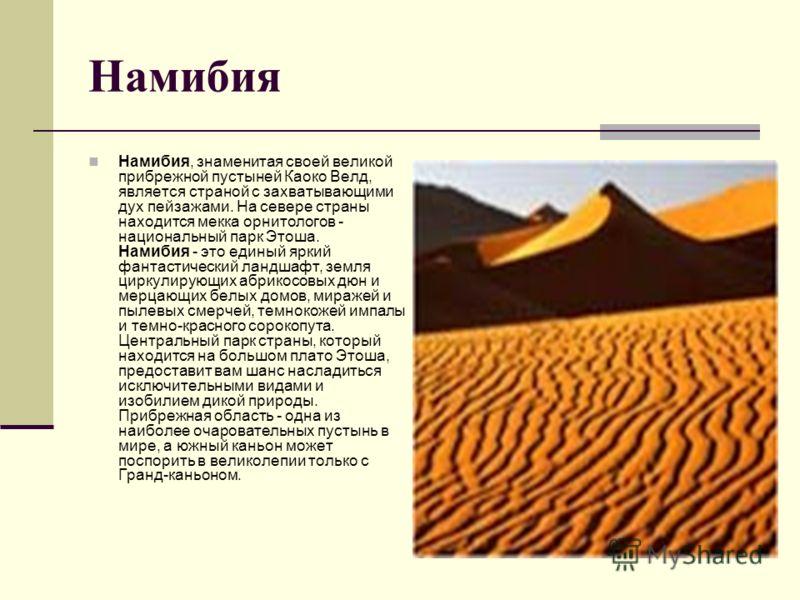 Намибия Намибия, знаменитая своей великой прибрежной пустыней Каоко Велд, является страной с захватывающими дух пейзажами. На севере страны находится мекка орнитологов - национальный парк Этоша. Намибия - это единый яркий фантастический ландшафт, зем