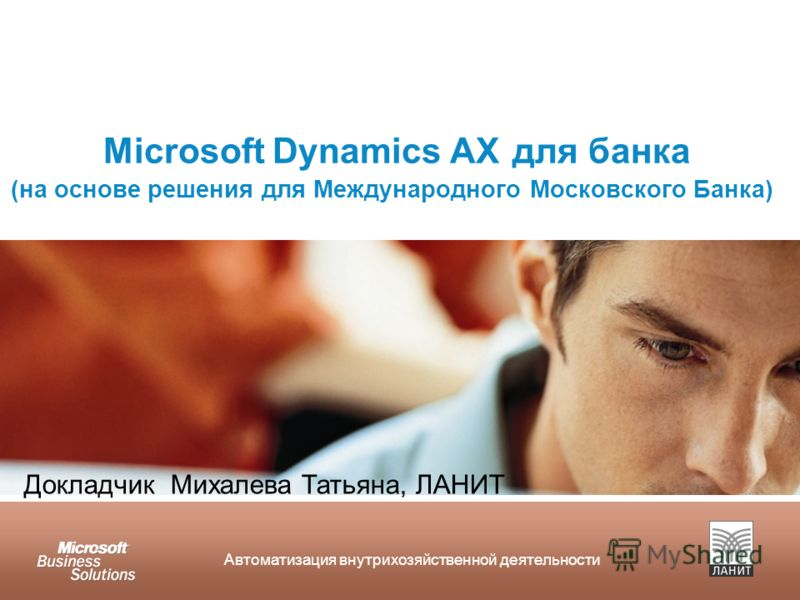 Автоматизация внутрихозяйственной деятельности Microsoft Dynamics AX для банка (на основе решения для Международного Московского Банка) Докладчик Михалева Татьяна, ЛАНИТ