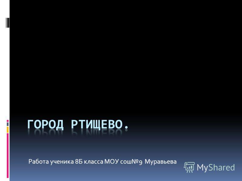 Работа ученика 8Б класса МОУ сош9 Муравьева