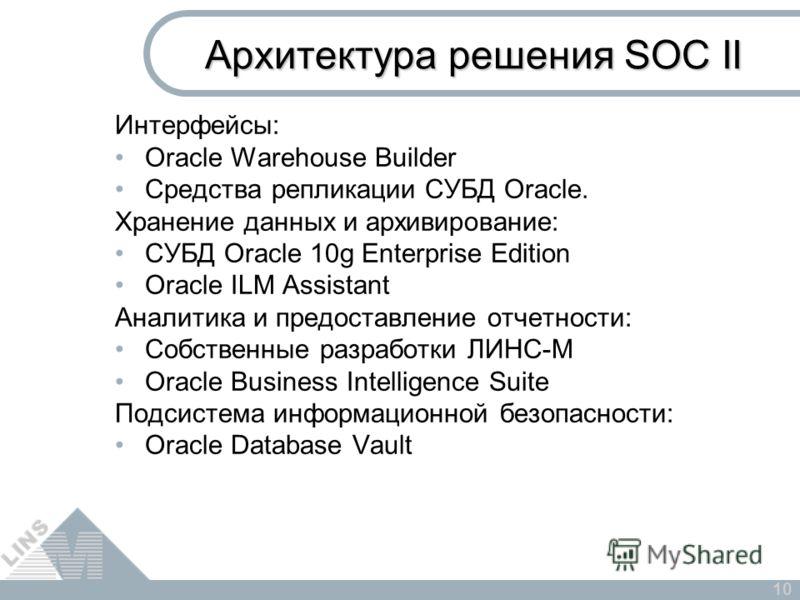 10 Архитектура решения SOC II Интерфейсы: Oracle Warehouse Builder Средства репликации СУБД Oracle. Хранение данных и архивирование: СУБД Oracle 10g Enterprise Edition Oracle ILM Assistant Аналитика и предоставление отчетности: Собственные разработки