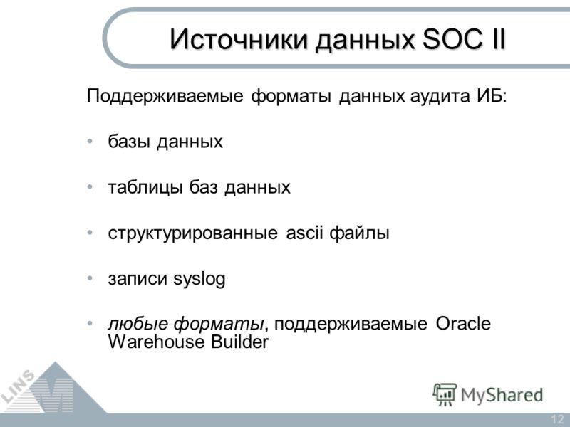12 Поддерживаемые форматы данных аудита ИБ: базы данных таблицы баз данных cтруктурированные ascii файлы записи syslog любые форматы, поддерживаемые Oracle Warehouse Builder Источники данных SOC II