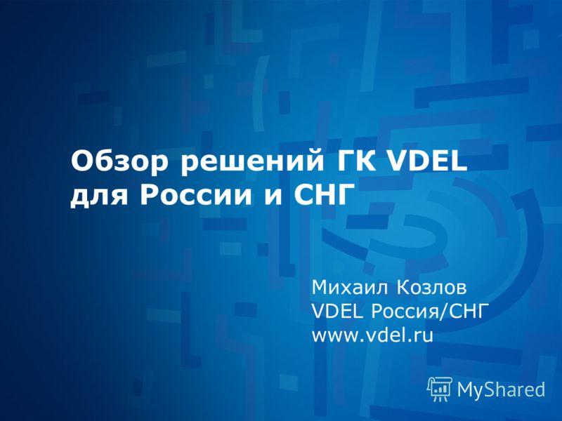 Обзор решений ГК VDEL для России и СНГ Михаил Козлов VDEL Россия/СНГ www.vdel.ru