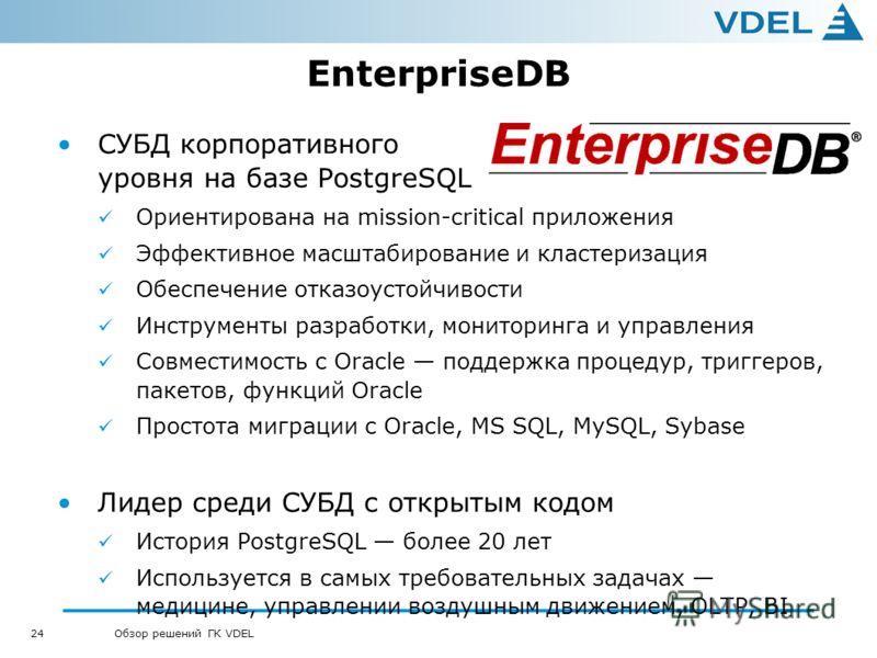 24 Обзор решений ГК VDEL EnterpriseDB СУБД корпоративного уровня на базе PostgreSQL Ориентирована на mission-critical приложения Эффективное масштабирование и кластеризация Обеспечение отказоустойчивости Инструменты разработки, мониторинга и управлен